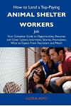 How to Land a Top-Paying Animal Shelter Workers Job: Your Complete Guide to Opportunities, Resumes and Cover Letters, Interviews, Salaries, Promotions
