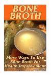 Bone Broth: More Ways to Use Bone Broth for Health Improvement: (Bone Broth, Bone Broth Diet, Bone Broth Recipes)