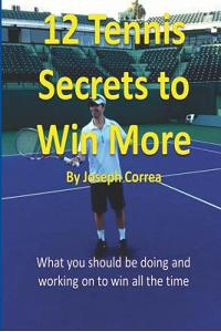 12 Tennis Secrets to Win More by Joseph Correa: What You Should Be Doing and Working on to Win All the Time!