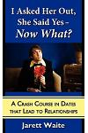 I Asked Her Out, She Said Yes - Now What?: A Crash Course in Dates That Lead to Relationships