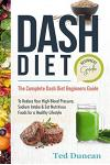 Dash Diet Beginners Guide: The Complete Dash Diet Beginners Guide to Reduce Your High Blood Pressure, Sodium Intake & Eat Nutritious Foods for a