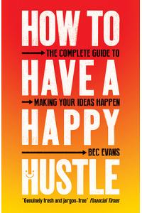 How to Have a Happy Hustle: The Complete Guide to Making Your Ideas Happen