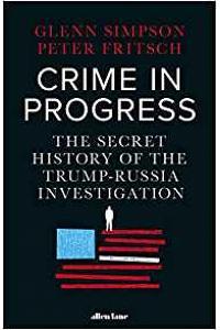 Crime in Progress : The Secret History of the Trump-Russia Investigation