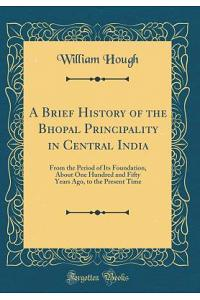 A Brief History of the Bhopal Principality in Central India: From the Period of Its Foundation, about One Hundred and Fifty Years Ago, to the Present