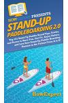 Stand Up Paddleboarding 2.0: Top 101 Stand Up Paddle Board Tips, Tricks, and Terms to Have Fun, Get Fit, Enjoy Nature, and Live Your Stand-Up Paddl