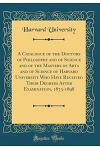 A Catalogue of the Doctors of Philosophy and of Science and of the Masters of Arts and of Science of Harvard University Who Have Received Their Degree