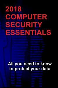 2018 Computer Security Essentials: All you need to know to protect your data