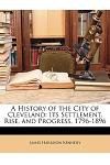A History of the City of Cleveland: Its Settlement, Rise, and Progress, 1796-1896