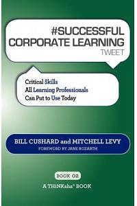 # SUCCESSFUL CORPORATE LEARNING tweet Book02: Critical Skills All Learning Professionals Can Put to Use Today