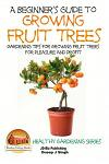 A Beginner's Guide to Growing Fruit Trees: Gardening Tips and Methods for Growing Fruit Trees For Pleasure And Profit