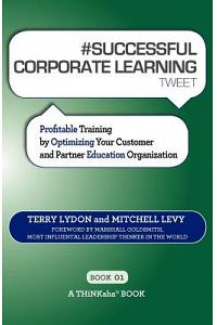 # SUCCESSFUL CORPORATE LEARNING tweet Book01: Profitable Training by Optimizing Your Customer and Partner Education Organization