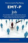 How to Land a Top-Paying EMT-P Job: Your Complete Guide to Opportunities, Resumes and Cover Letters, Interviews, Salaries, Promotions, What to Expect