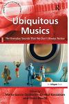 Ubiquitous Musics: The Everyday Sounds That We Don't Always Notice. Edited by Marta Garca Quiones, Anahid Kassabian and Elena Boschi