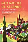 San Miguel de Allende: Mexicans, Foreigners, and the Making of a World Heritage Site