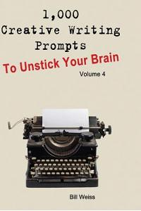 1,000 Creative Writing Prompts to Unstick Your Brain - Volume 4: 1,000 Creative Writing Prompts to End Writer
