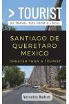 Greater Than a Tourist- Santiago de Queretaro Mexico: 50 Travel Tips from a Local