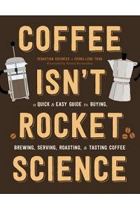 Coffee Isn't Rocket Science: A Quick and Easy Guide to Buying, Brewing, Serving, Roasting, and Tasting Coffee