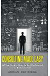 Consulting Made Easy: All You Need to Know to Get You Started or Back on Track