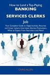 How to Land a Top-Paying Banking Services Clerks Job: Your Complete Guide to Opportunities, Resumes and Cover Letters, Interviews, Salaries, Promotion