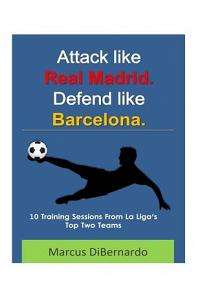 Attack Like Real Madrid. Defend Like Barcelona.: 10 Training Sessions from La Liga's Top Two Teams