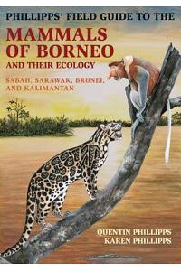 Phillipps' Field Guide to the Mammals of Borneo and Their Ecology: Sabah, Sarawak, Brunei, and Kalimantan