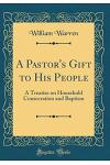A Pastor's Gift to His People: A Treatise on Household Consecration and Baptism (Classic Reprint)