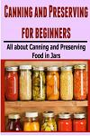 Canning and Preserving for Beginners: All about Canning and Preserving Food in Jars