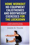 Home Workout No-Equipment Calisthenics and Bodyweight Exercises for the Lockdown: A Guide to Quarantine Strength Training and Muscle Hypertrophy