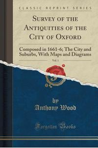 Survey of the Antiquities of the City of Oxford, Vol. 1: Composed in 1661-6; The City and Suburbs, with Maps and Diagrams (Classic Reprint)