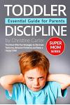 Toddler Discipline: Essential Guide for Parents: The Most Effective Strategies to Eliminate Tantrums, Behavior Problems and to Raise a Hap