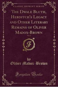 The Dwale Bluth, Hebditch's Legacy and Other Literary Remains of Oliver Madox-Brown, Vol. 2 (Classic Reprint)