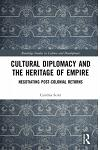 Cultural Diplomacy and the Heritage of Empire: Negotiating Post-Colonial Returns