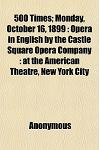 500 Times; Monday, October 16, 1899: Opera in English by the Castle Square Opera Company: At the American Theatre, New York City