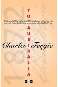 To Australia: The Journal of Charles Fergie's 1872 Round-The-World Voyage from Liverpool, England to Melbourne, Australia, Edited by