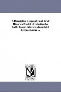 A Descriptive Geography and Brief Historical Sketch of Palestine. by Rabbi Joseph Schwarz ..Translated by Isaac Leeser ...