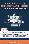 The Ultimate Compendium of Internet Marketing Tools & Resources: 101+ Best Free Hacks Used by Wildly Successful Entrepreneurs to Build Multi-Million D