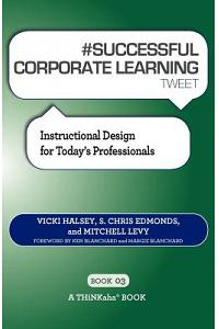 # SUCCESSFUL CORPORATE LEARNING tweet Book03: Instructional Design for Today's Professionals
