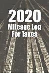 2020 Mileage Log For Taxes: Mileage Tracker Log Book / Vehicle Journal for Gas Usage and Expense Tracker also for Fuel Cost and Mile Record for Dr
