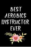 Best Aerobics Instructor Ever: Gifts For Aerobics Instructors - Blank Lined Notebook Journal - (6 x 9 Inches) - 120 Pages