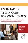 Facilitation Techniques for Consultants: Indispensable tools to engage clients, improve meetings and build collaborative teams