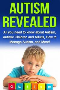 Autism Revealed: All You Need to Know about Autism, Autistic Children and Adults, How to Manage Autism, and More!
