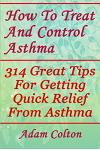 How To Treat And Control Asthma: 314 Great Tips For Getting Quick Relief From Asthma