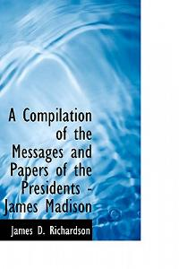A Compilation of the Messages and Papers of the Presidents - James Madison