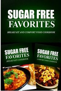 Sugar Free Favorites - Breakfast and Comfort Food Cookbook: Sugar Free recipes cookbook for your everyday Sugar Free cooking