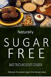 Naturally Sugar-Free - Baked Treats and Dessert Cookbook: Delicious Sugar-Free and Diabetic-Friendly Recipes for the Health-Conscious