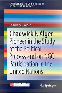 Chadwick F. Alger: Pioneer in the Study of the Political Process and on Ngo Participation in the United Nations