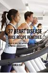 37 Heart Disease Juice Recipe Remedies: Begin to Feel the Difference with These Easy to Prepare Juice Recipes!
