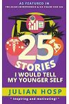 25 Stories I Would Tell My Younger Self: An Inspirational and Motivational Blueprint on How to Take Smart Shortcuts in Life to Achieve Fast and Ground