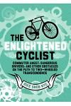 The Enlightened Cyclist: Commuter Angst, Dangerous Drivers, and Other Obstacles on the Path to Two-Wheeled Trancendence