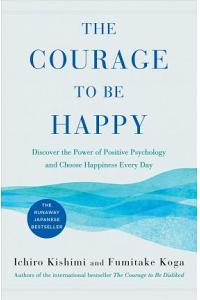 Courage to Be Happy : Discover the Power of Positive Psychology and Choose Happiness Every Day